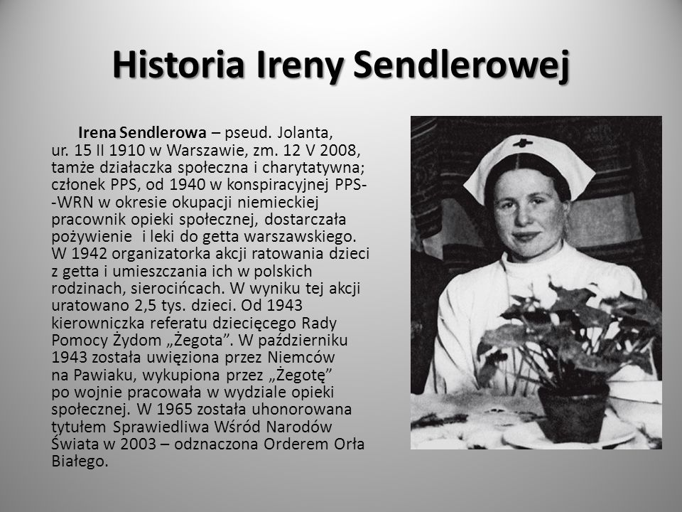 Historia Ireny Sendlerowej Irena Sendlerowa – pseud. Jolanta, ur. 15 II 1910 w Warszawie, zm. 12 V 2008, tamże działaczka społeczna i charytatywna; cz