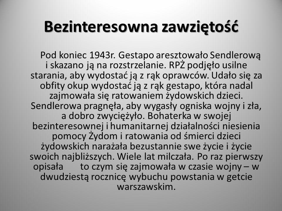 Bezinteresowna zawziętość Pod koniec 1943r. Gestapo aresztowało Sendlerową i skazano ją na rozstrzelanie. RPŻ podjęło usilne starania, aby wydostać ją