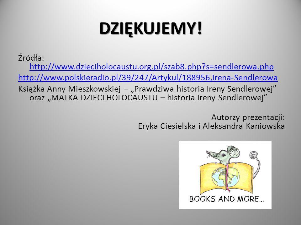 DZIĘKUJEMY! Źródła: http://www.dzieciholocaustu.org.pl/szab8.php?s=sendlerowa.php http://www.dzieciholocaustu.org.pl/szab8.php?s=sendlerowa.php http:/