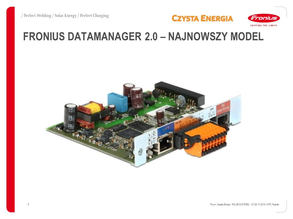 ZAAWANSOWANA KOMUNIKACJA / Dane o działaniu systemu mogą być transferowane równolegle do urządzeń firm trzecich oraz do sieci Fronius Solar.web – poprzez Modbus TCP, Modbus RTU lub Fronius Solar API (JSON): 16 Forum Czystej Energii / POL-ECO-SYSTEM / 27-29.10.2015 / MTP, Poznań Kabel sieciowy lub WLAN Podłączenie internetowe do Fronius Solar.web Router lub switch Komponent firmy trzeciej Modbus TCP JSON...via LAN lub WLAN Sieć Solar.Net: inne falowniki lub urządzenia DATCOM Falownik Fronius + Fronius Datamanager 2.0 (karta lub w obudowie) Modbus RTU