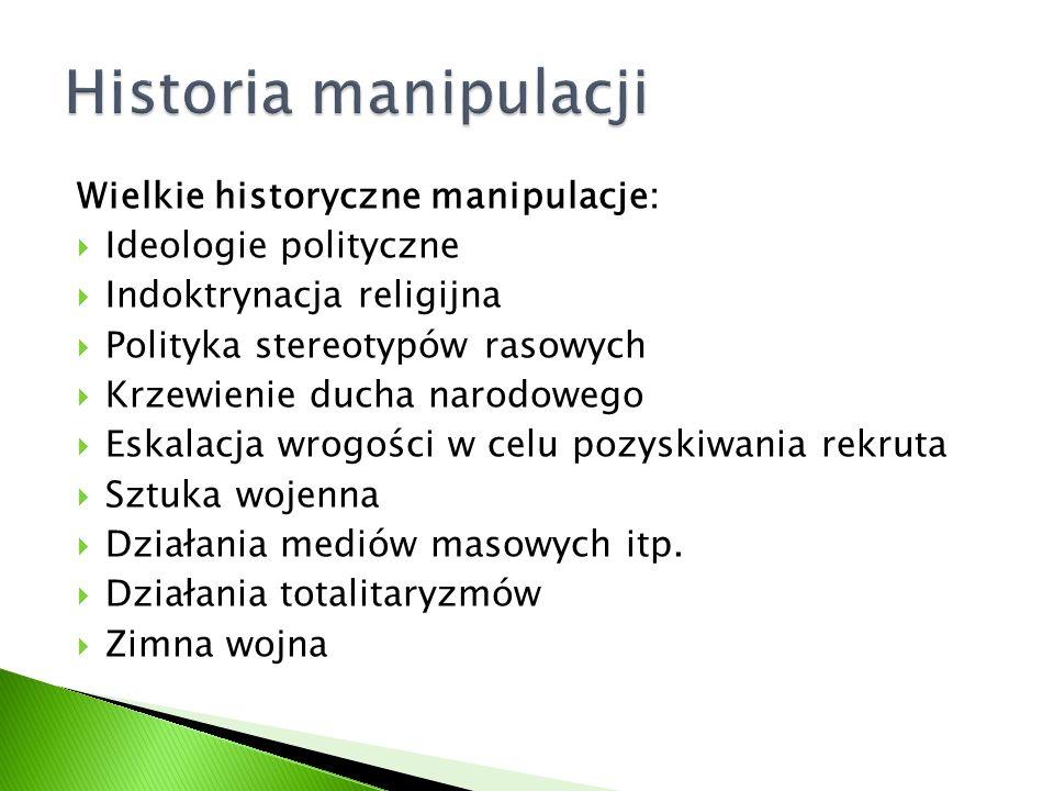 Wielkie historyczne manipulacje:  Ideologie polityczne  Indoktrynacja religijna  Polityka stereotypów rasowych  Krzewienie ducha narodowego  Eska