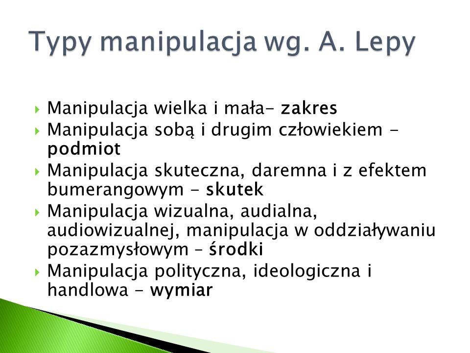  Manipulacja wielka i mała- zakres  Manipulacja sobą i drugim człowiekiem - podmiot  Manipulacja skuteczna, daremna i z efektem bumerangowym - skut