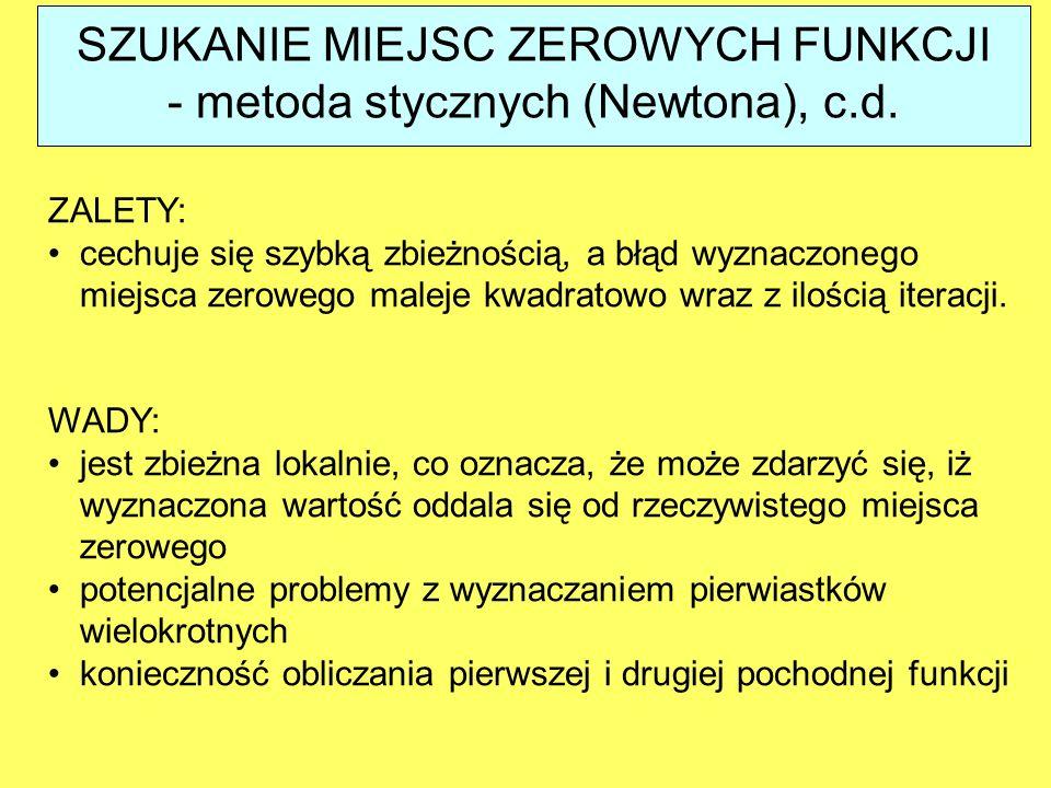SZUKANIE MIEJSC ZEROWYCH FUNKCJI - metoda stycznych (Newtona), c.d. ZALETY: cechuje się szybką zbieżnością, a błąd wyznaczonego miejsca zerowego malej