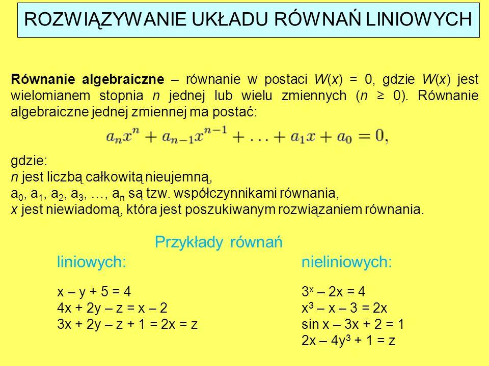 ROZWIĄZYWANIE UKŁADU RÓWNAŃ LINIOWYCH Równanie algebraiczne – równanie w postaci W(x) = 0, gdzie W(x) jest wielomianem stopnia n jednej lub wielu zmie