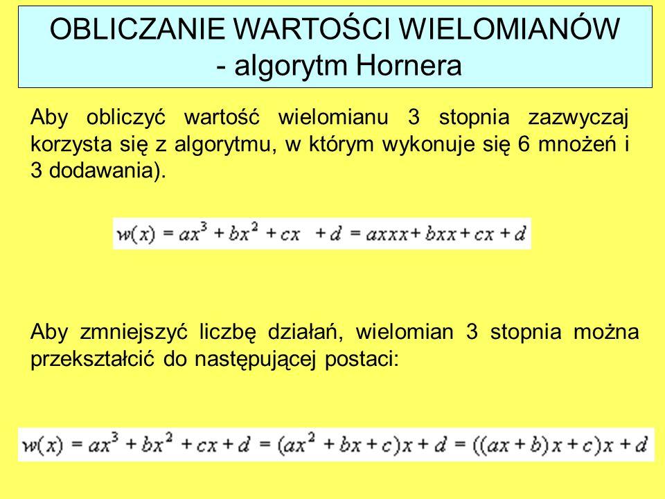 OBLICZANIE WARTOŚCI WIELOMIANÓW - algorytm Hornera Aby obliczyć wartość wielomianu 3 stopnia zazwyczaj korzysta się z algorytmu, w którym wykonuje się 6 mnożeń i 3 dodawania).