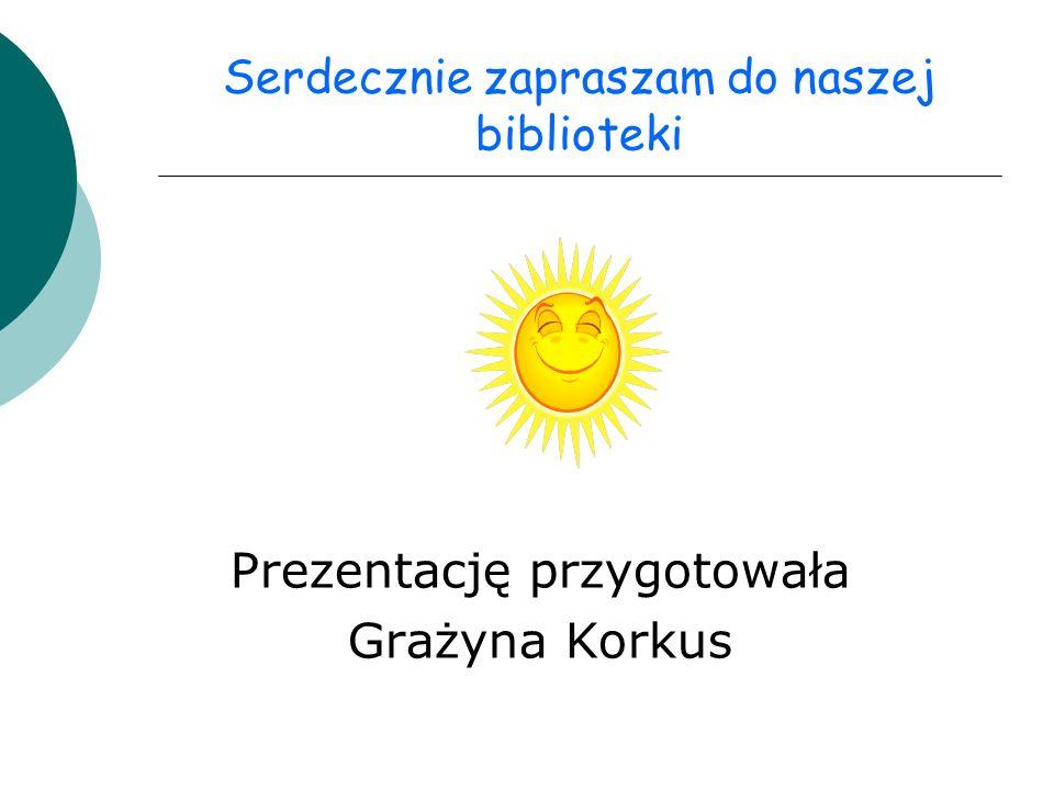 Serdecznie zapraszam do naszej biblioteki Prezentację przygotowała Grażyna Korkus