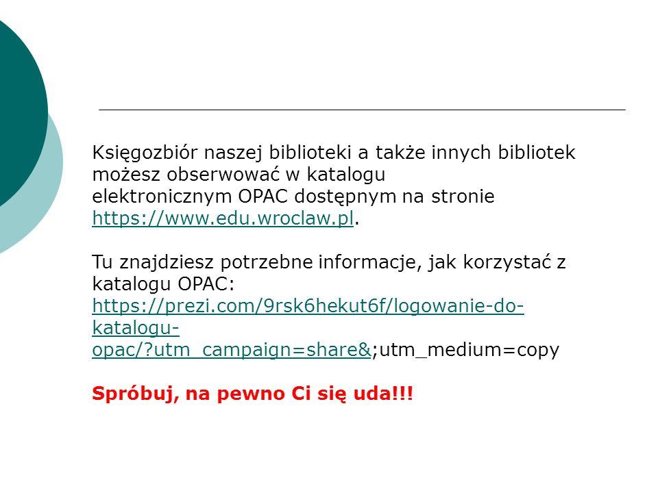 Księgozbiór naszej biblioteki a także innych bibliotek możesz obserwować w katalogu elektronicznym OPAC dostępnym na stronie https://www.edu.wroclaw.pl.