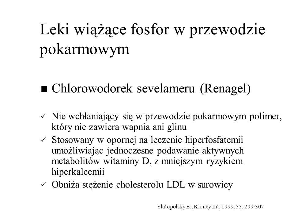 Leki wiążące fosfor w przewodzie pokarmowym Chlorowodorek sevelameru (Renagel) Nie wchłaniający się w przewodzie pokarmowym polimer, który nie zawiera wapnia ani glinu Stosowany w opornej na leczenie hiperfosfatemii umożliwiając jednoczesne podawanie aktywnych metabolitów witaminy D, z mniejszym ryzykiem hiperkalcemii Obniża stężenie cholesterolu LDL w surowicy Slatopolsky E., Kidney Int, 1999, 55, 299-307