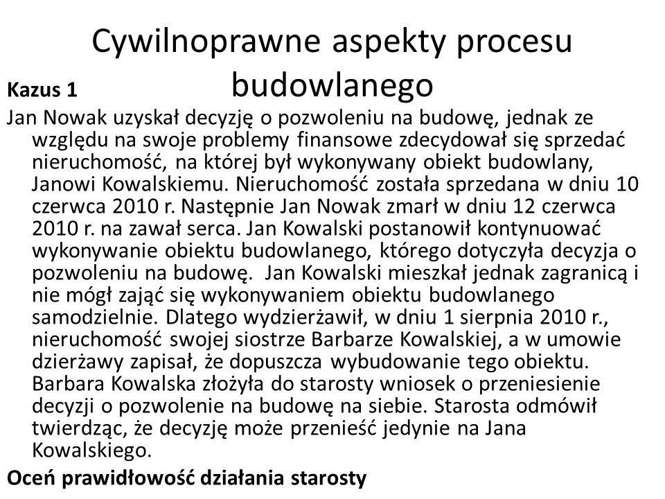 Cywilnoprawne aspekty procesu budowlanego Kazus 1 Jan Nowak uzyskał decyzję o pozwoleniu na budowę, jednak ze względu na swoje problemy finansowe zdecydował się sprzedać nieruchomość, na której był wykonywany obiekt budowlany, Janowi Kowalskiemu.