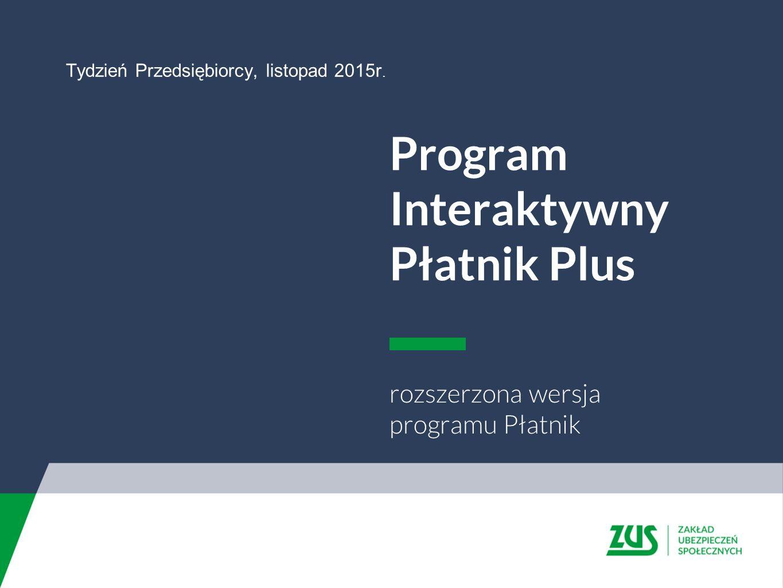 Program Interaktywny Płatnik Plus rozszerzona wersja programu Płatnik Tydzień Przedsiębiorcy, listopad 2015r.