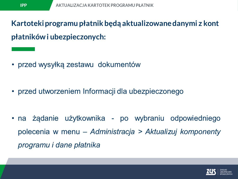 Kartoteki programu płatnik będą aktualizowane danymi z kont płatników i ubezpieczonych: przed wysyłką zestawu dokumentów przed utworzeniem Informacji dla ubezpieczonego na żądanie użytkownika - po wybraniu odpowiedniego polecenia w menu – Administracja > Aktualizuj komponenty programu i dane płatnika IPPAKTUALIZACJA KARTOTEK PROGRAMU PŁATNIK