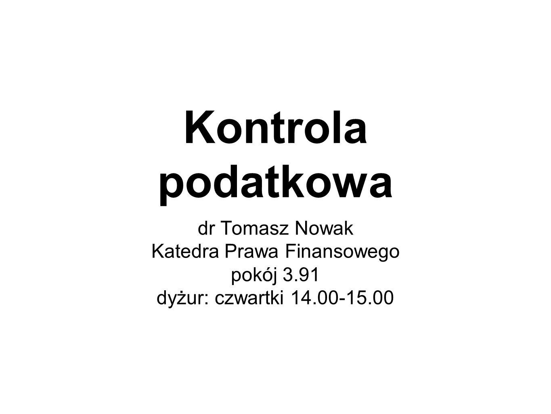 Kontrola podatkowa dr Tomasz Nowak Katedra Prawa Finansowego pokój 3.91 dyżur: czwartki 14.00-15.00