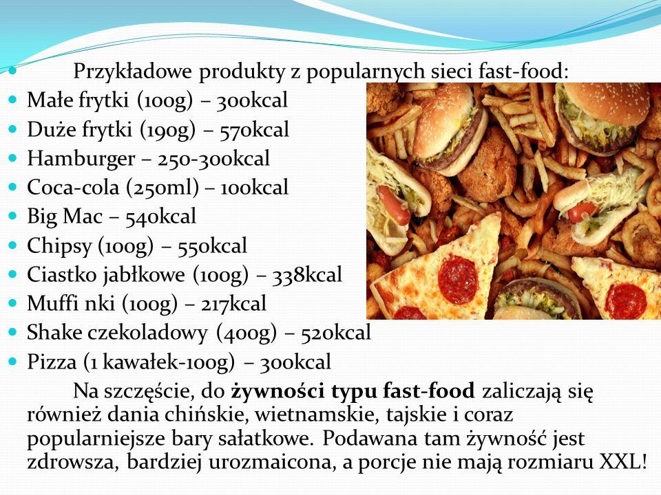 Przykładowe produkty z popularnych sieci fast-food: Małe frytki (100g) – 300kcal Duże frytki (190g) – 570kcal Hamburger – 250-300kcal Coca-cola (250ml) – 100kcal Big Mac – 540kcal Chipsy (100g) – 550kcal Ciastko jabłkowe (100g) – 338kcal Muffi nki (100g) – 217kcal Shake czekoladowy (400g) – 520kcal Pizza (1 kawałek-100g) – 300kcal Na szczęście, do żywności typu fast-food zaliczają się również dania chińskie, wietnamskie, tajskie i coraz popularniejsze bary sałatkowe.