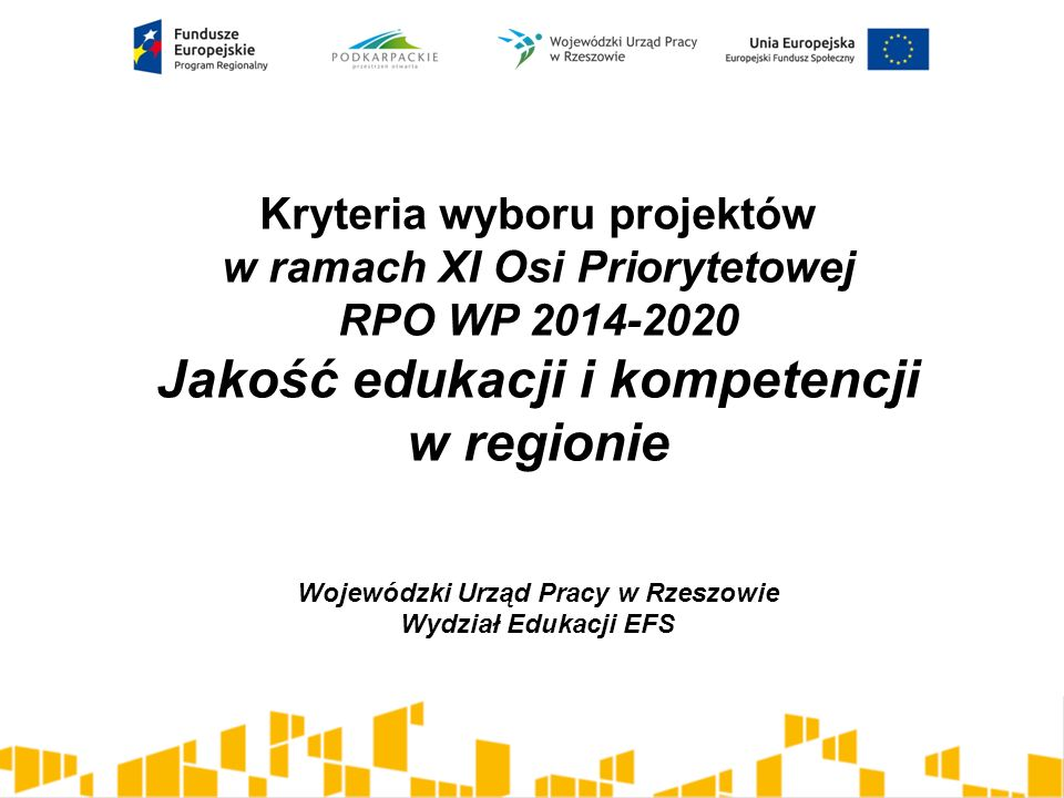 Kryteria wyboru projektów w ramach XI Osi Priorytetowej RPO WP 2014-2020 Jakość edukacji i kompetencji w regionie Wojewódzki Urząd Pracy w Rzeszowie Wydział Edukacji EFS