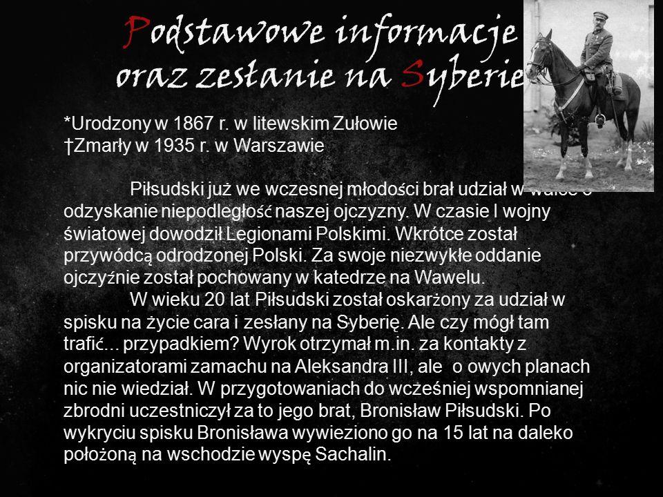 Podstawowe informacje oraz zesłanie na Syberie *Urodzony w 1867 r. w litewskim Zułowie †Zmarły w 1935 r. w Warszawie Piłsudski już we wczesnej młodo ś
