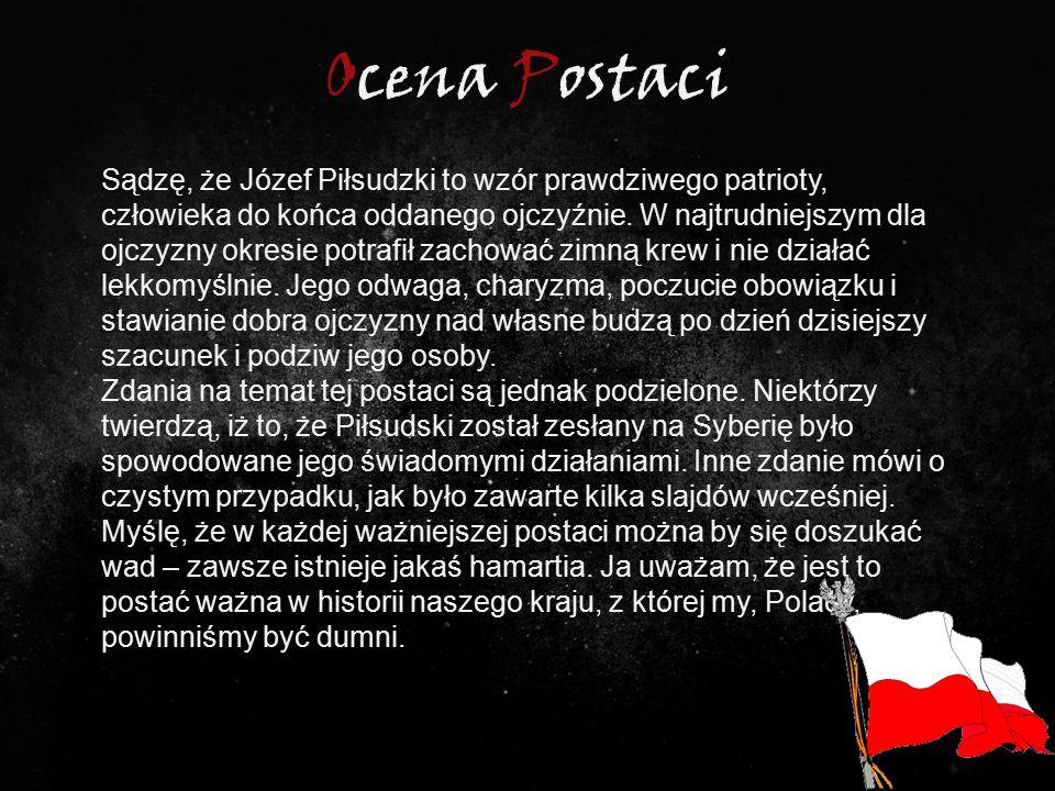 Ocena Postaci Sądzę, że Józef Piłsudzki to wzór prawdziwego patrioty, człowieka do końca oddanego ojczyźnie. W najtrudniejszym dla ojczyzny okresie po