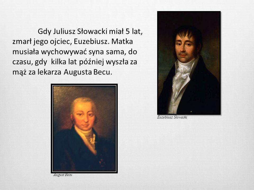 Gdy Juliusz Słowacki miał 5 lat, zmarł jego ojciec, Euzebiusz. Matka musiała wychowywać syna sama, do czasu, gdy kilka lat później wyszła za mąż za le