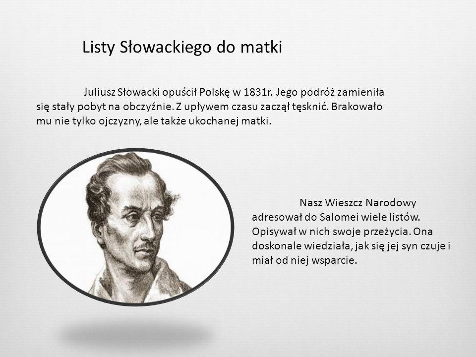 Listy Słowackiego do matki Juliusz Słowacki opuścił Polskę w 1831r. Jego podróż zamieniła się stały pobyt na obczyźnie. Z upływem czasu zaczął tęsknić