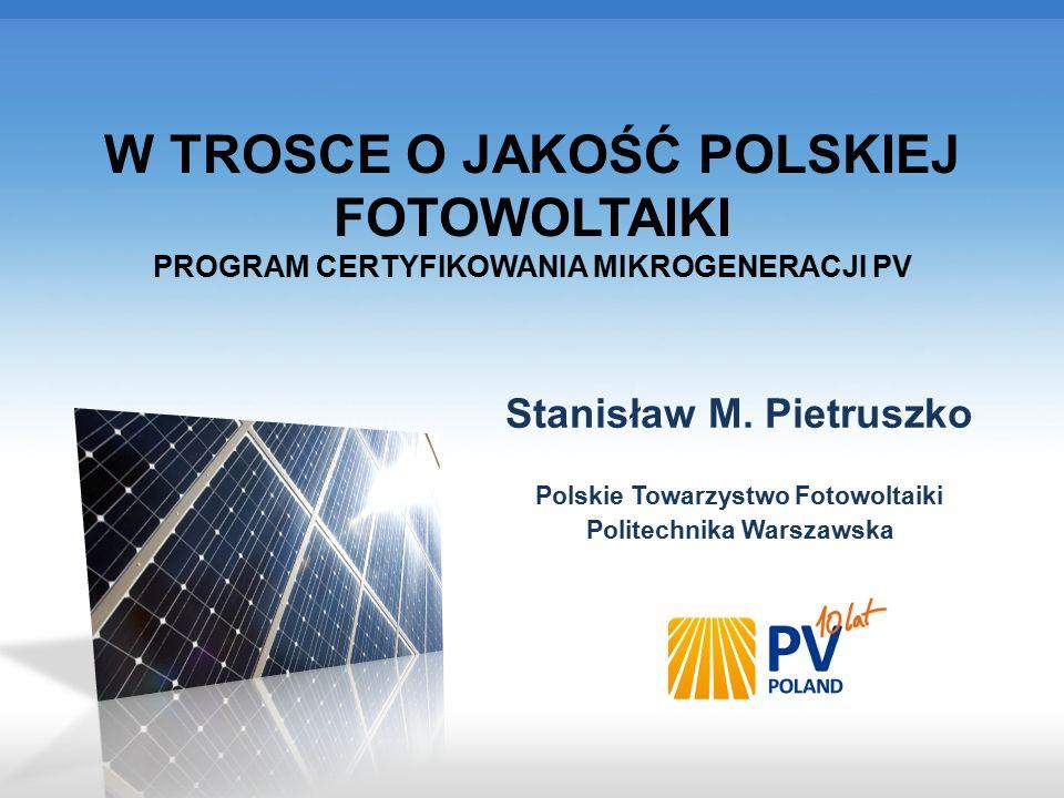 FORUM Czystej Energii POL-ECO-SYTSTEM Poznań, 27.10.2015 W TROSCE O JAKOŚĆ POLSKIEJ FOTOWOLTAIKI PROGRAM CERTYFIKOWANIA MIKROGENERACJI PV Stanisław M.