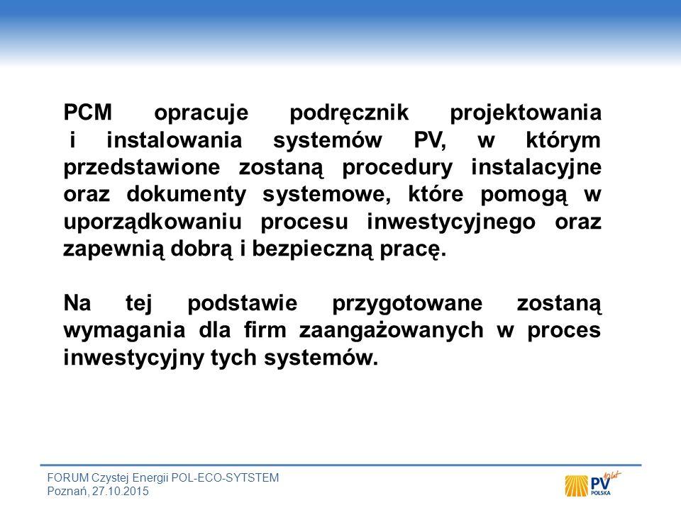 FORUM Czystej Energii POL-ECO-SYTSTEM Poznań, 27.10.2015 PCM opracuje podręcznik projektowania i instalowania systemów PV, w którym przedstawione zostaną procedury instalacyjne oraz dokumenty systemowe, które pomogą w uporządkowaniu procesu inwestycyjnego oraz zapewnią dobrą i bezpieczną pracę.
