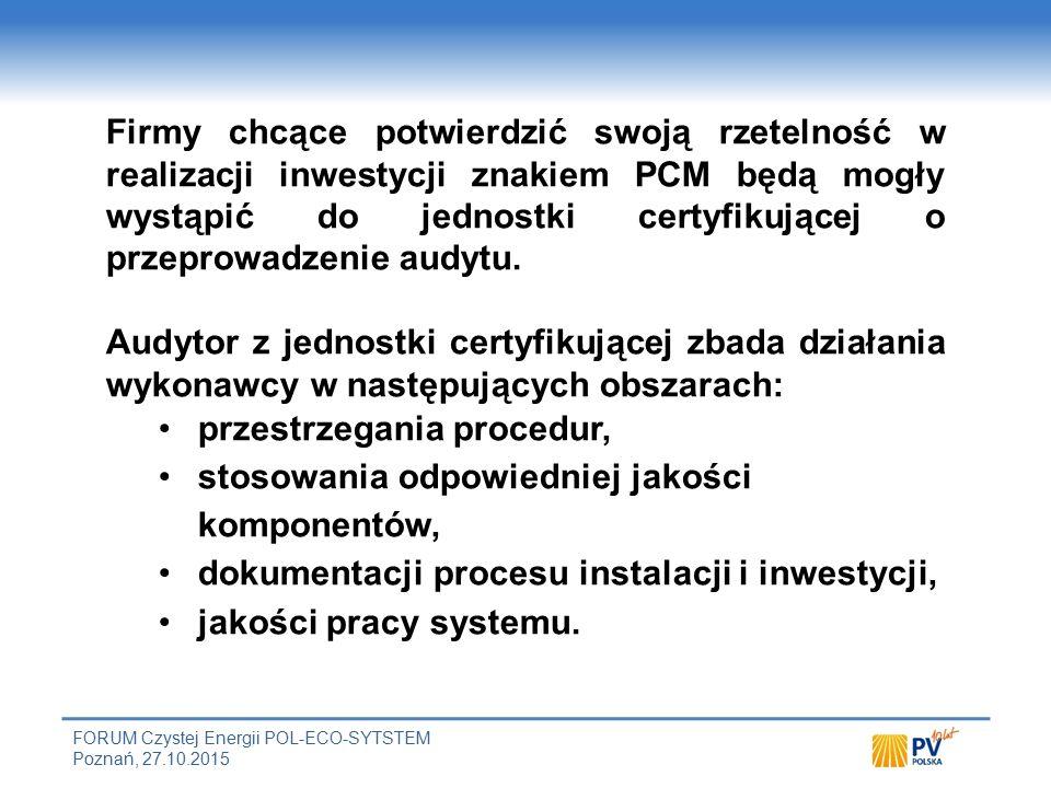 FORUM Czystej Energii POL-ECO-SYTSTEM Poznań, 27.10.2015 Firmy chcące potwierdzić swoją rzetelność w realizacji inwestycji znakiem PCM będą mogły wystąpić do jednostki certyfikującej o przeprowadzenie audytu.
