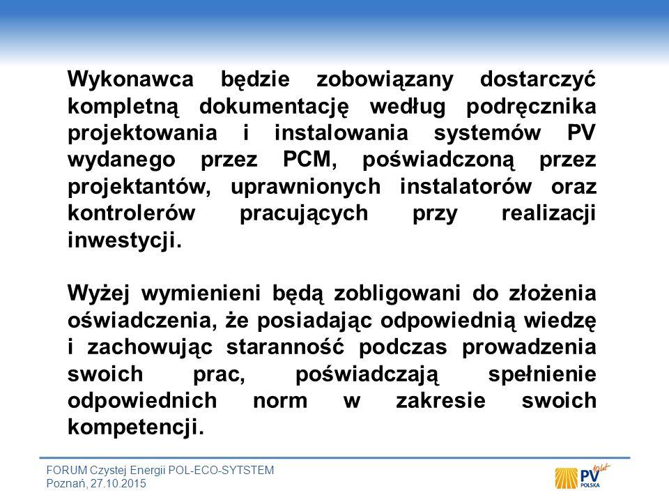 FORUM Czystej Energii POL-ECO-SYTSTEM Poznań, 27.10.2015 Wykonawca będzie zobowiązany dostarczyć kompletną dokumentację według podręcznika projektowania i instalowania systemów PV wydanego przez PCM, poświadczoną przez projektantów, uprawnionych instalatorów oraz kontrolerów pracujących przy realizacji inwestycji.