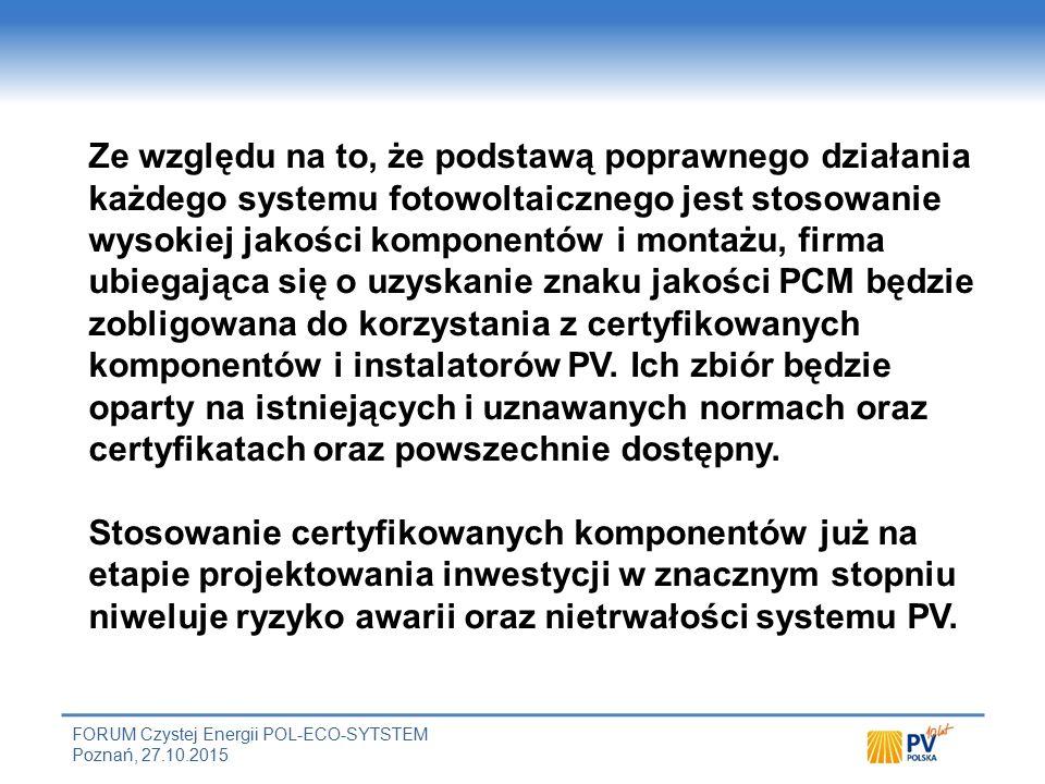 FORUM Czystej Energii POL-ECO-SYTSTEM Poznań, 27.10.2015 Ze względu na to, że podstawą poprawnego działania każdego systemu fotowoltaicznego jest stosowanie wysokiej jakości komponentów i montażu, firma ubiegająca się o uzyskanie znaku jakości PCM będzie zobligowana do korzystania z certyfikowanych komponentów i instalatorów PV.