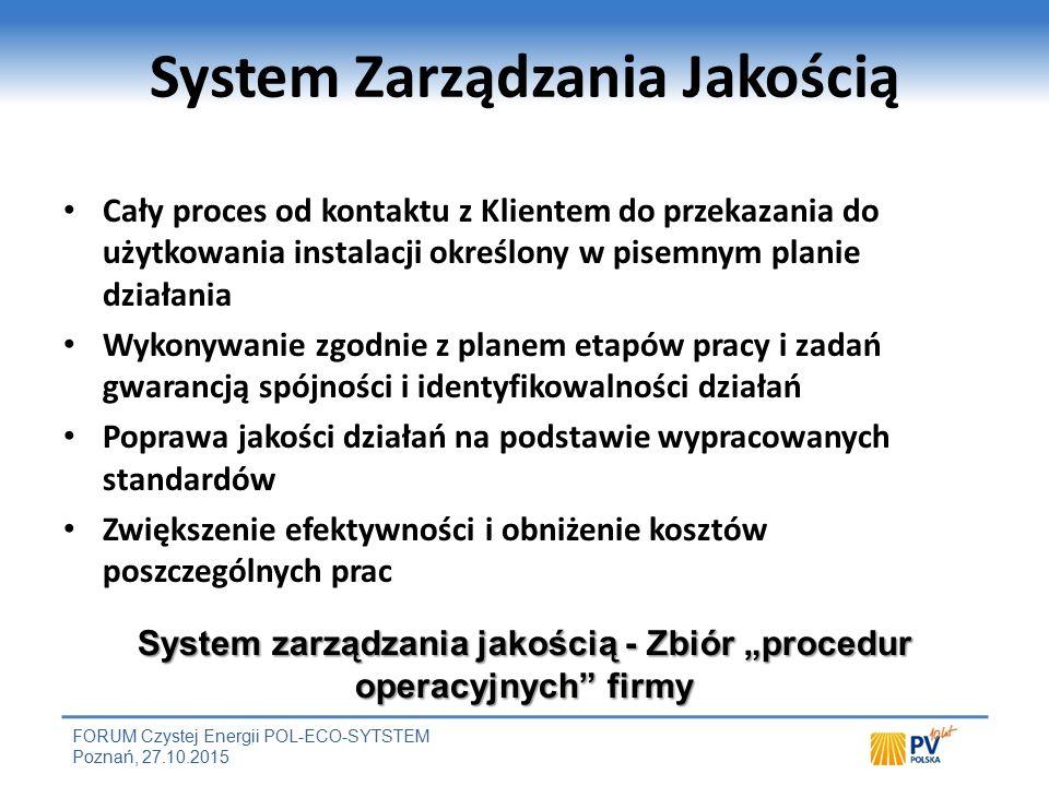 """FORUM Czystej Energii POL-ECO-SYTSTEM Poznań, 27.10.2015 System Zarządzania Jakością Cały proces od kontaktu z Klientem do przekazania do użytkowania instalacji określony w pisemnym planie działania Wykonywanie zgodnie z planem etapów pracy i zadań gwarancją spójności i identyfikowalności działań Poprawa jakości działań na podstawie wypracowanych standardów Zwiększenie efektywności i obniżenie kosztów poszczególnych prac System zarządzania jakością - Zbiór """"procedur operacyjnych firmy"""
