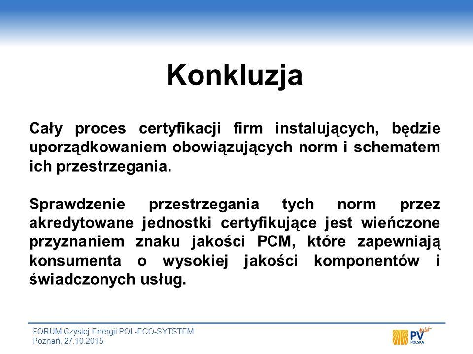 FORUM Czystej Energii POL-ECO-SYTSTEM Poznań, 27.10.2015 Konkluzja Cały proces certyfikacji firm instalujących, będzie uporządkowaniem obowiązujących norm i schematem ich przestrzegania.