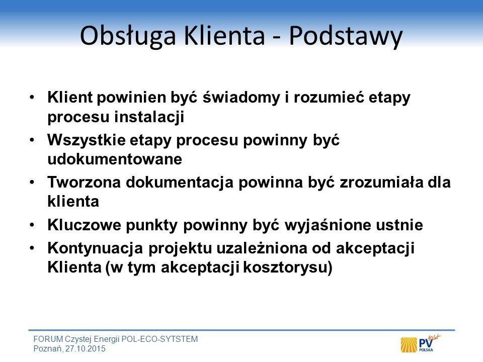 FORUM Czystej Energii POL-ECO-SYTSTEM Poznań, 27.10.2015 Obsługa Klienta - Podstawy Klient powinien być świadomy i rozumieć etapy procesu instalacji Wszystkie etapy procesu powinny być udokumentowane Tworzona dokumentacja powinna być zrozumiała dla klienta Kluczowe punkty powinny być wyjaśnione ustnie Kontynuacja projektu uzależniona od akceptacji Klienta (w tym akceptacji kosztorysu)