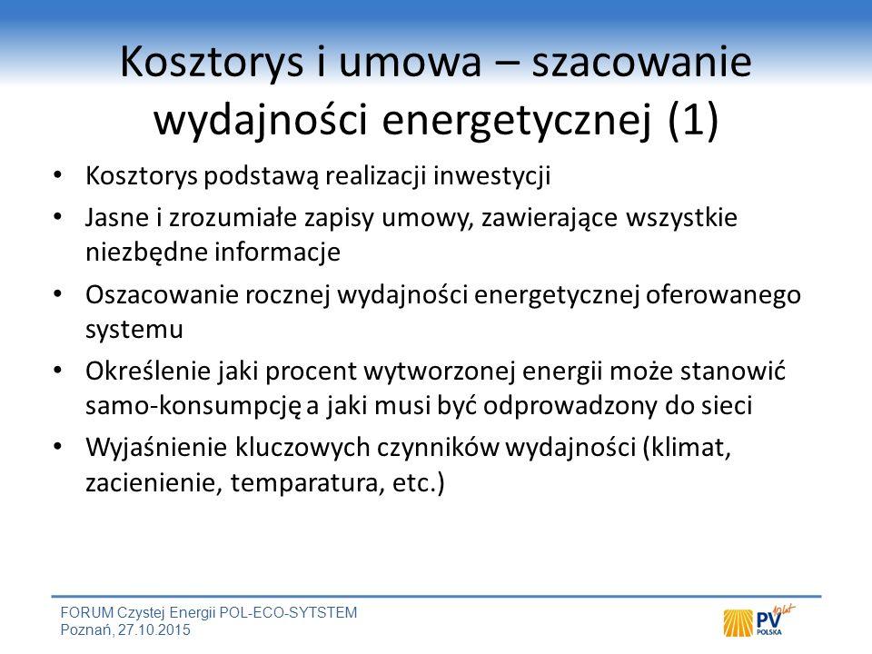 FORUM Czystej Energii POL-ECO-SYTSTEM Poznań, 27.10.2015 Kosztorys i umowa – szacowanie wydajności energetycznej (1) Kosztorys podstawą realizacji inwestycji Jasne i zrozumiałe zapisy umowy, zawierające wszystkie niezbędne informacje Oszacowanie rocznej wydajności energetycznej oferowanego systemu Określenie jaki procent wytworzonej energii może stanowić samo-konsumpcję a jaki musi być odprowadzony do sieci Wyjaśnienie kluczowych czynników wydajności (klimat, zacienienie, temparatura, etc.)