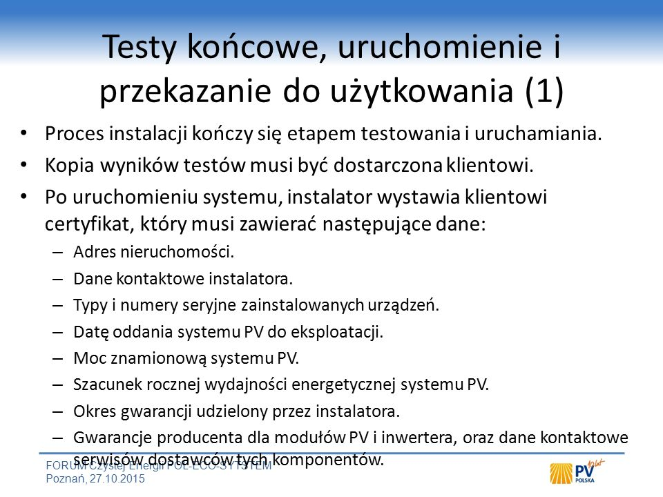FORUM Czystej Energii POL-ECO-SYTSTEM Poznań, 27.10.2015 Testy końcowe, uruchomienie i przekazanie do użytkowania (1) Proces instalacji kończy się etapem testowania i uruchamiania.