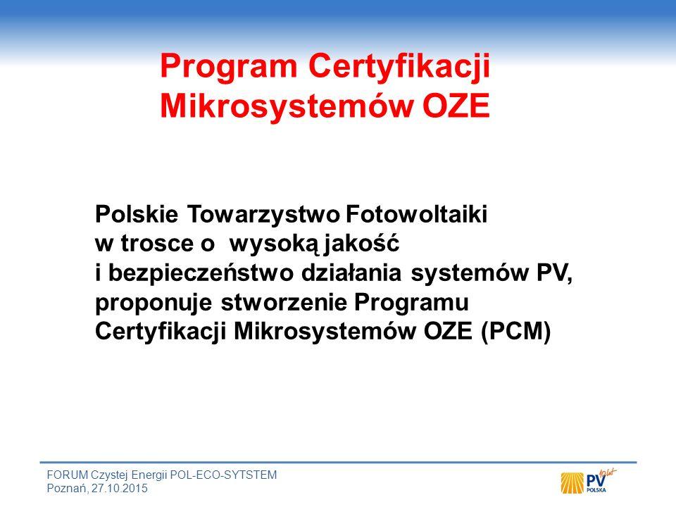 FORUM Czystej Energii POL-ECO-SYTSTEM Poznań, 27.10.2015 Polskie Towarzystwo Fotowoltaiki w trosce o wysoką jakość i bezpieczeństwo działania systemów PV, proponuje stworzenie Programu Certyfikacji Mikrosystemów OZE (PCM) Program Certyfikacji Mikrosystemów OZE