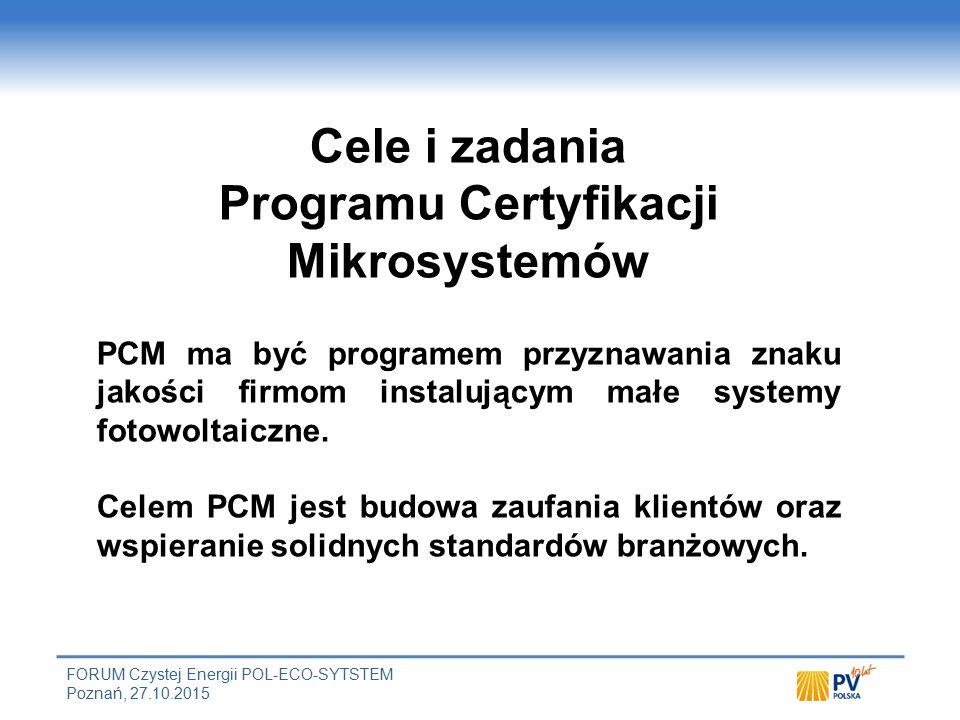 FORUM Czystej Energii POL-ECO-SYTSTEM Poznań, 27.10.2015 Cele i zadania Programu Certyfikacji Mikrosystemów PCM ma być programem przyznawania znaku jakości firmom instalującym małe systemy fotowoltaiczne.