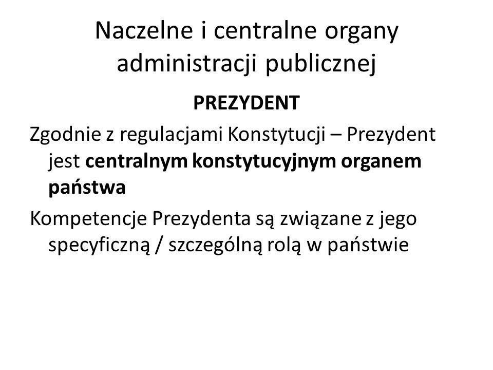 Naczelne i centralne organy administracji publicznej PREZYDENT Zgodnie z regulacjami Konstytucji – Prezydent jest centralnym konstytucyjnym organem państwa Kompetencje Prezydenta są związane z jego specyficzną / szczególną rolą w państwie
