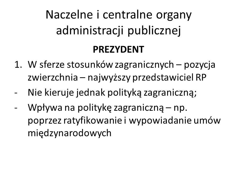 Naczelne i centralne organy administracji publicznej PREZYDENT 1.W sferze stosunków zagranicznych – pozycja zwierzchnia – najwyższy przedstawiciel RP -Nie kieruje jednak polityką zagraniczną; -Wpływa na politykę zagraniczną – np.