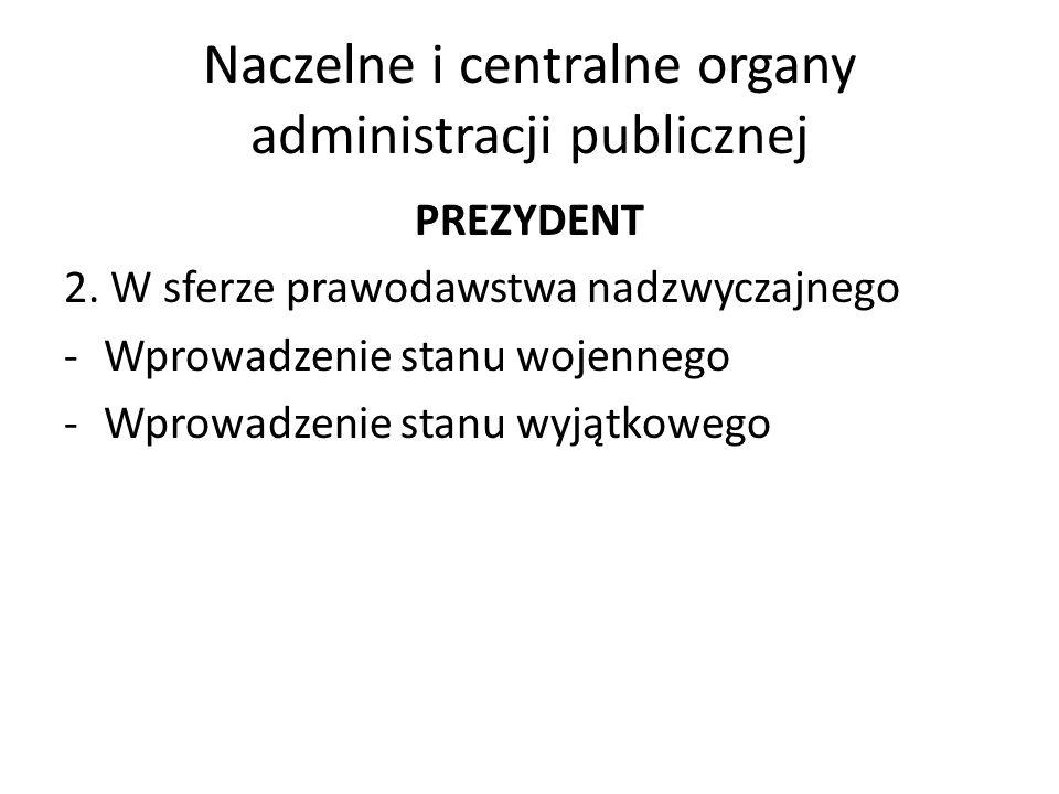 Naczelne i centralne organy administracji publicznej PREZYDENT 2. W sferze prawodawstwa nadzwyczajnego -Wprowadzenie stanu wojennego -Wprowadzenie sta