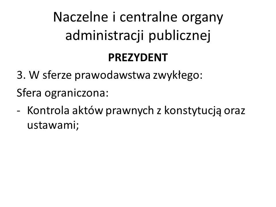 Naczelne i centralne organy administracji publicznej PREZYDENT 3. W sferze prawodawstwa zwykłego: Sfera ograniczona: -Kontrola aktów prawnych z konsty