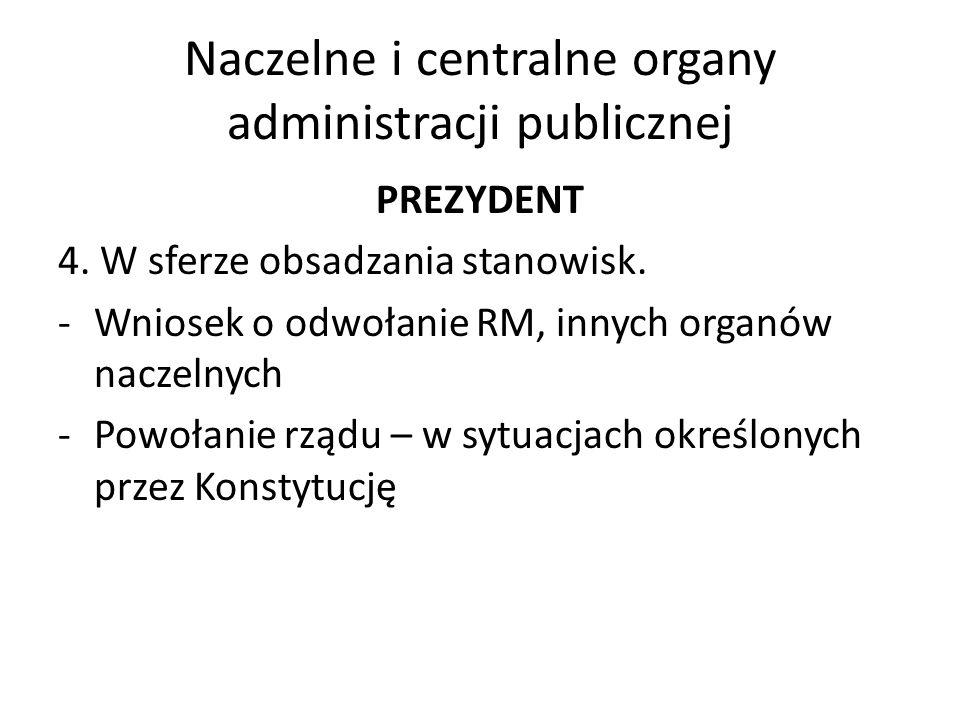 Naczelne i centralne organy administracji publicznej PREZYDENT 4. W sferze obsadzania stanowisk. -Wniosek o odwołanie RM, innych organów naczelnych -P