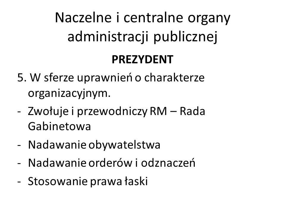 Naczelne i centralne organy administracji publicznej PREZYDENT 5. W sferze uprawnień o charakterze organizacyjnym. -Zwołuje i przewodniczy RM – Rada G