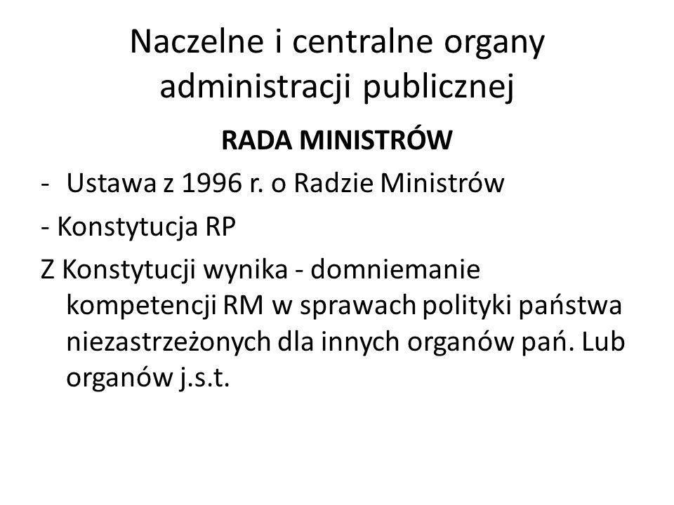 Naczelne i centralne organy administracji publicznej RADA MINISTRÓW -Ustawa z 1996 r. o Radzie Ministrów - Konstytucja RP Z Konstytucji wynika - domni