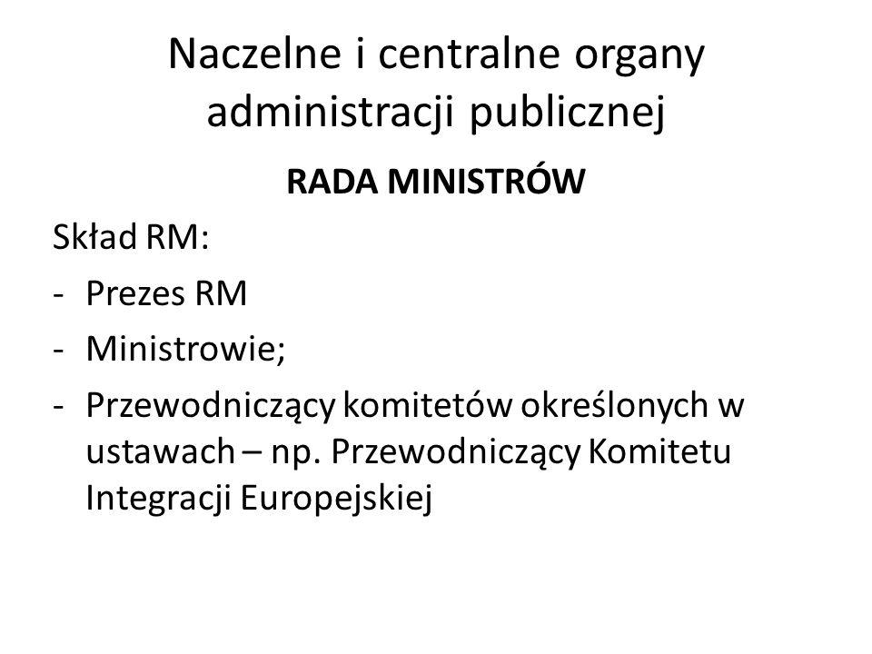 Naczelne i centralne organy administracji publicznej RADA MINISTRÓW Skład RM: -Prezes RM -Ministrowie; -Przewodniczący komitetów określonych w ustawach – np.