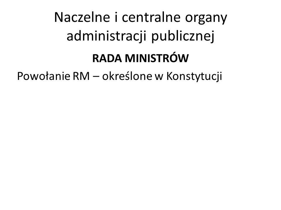 Naczelne i centralne organy administracji publicznej RADA MINISTRÓW Powołanie RM – określone w Konstytucji