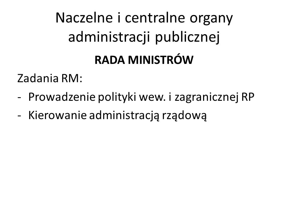 Naczelne i centralne organy administracji publicznej RADA MINISTRÓW Zadania RM: -Prowadzenie polityki wew. i zagranicznej RP -Kierowanie administracją