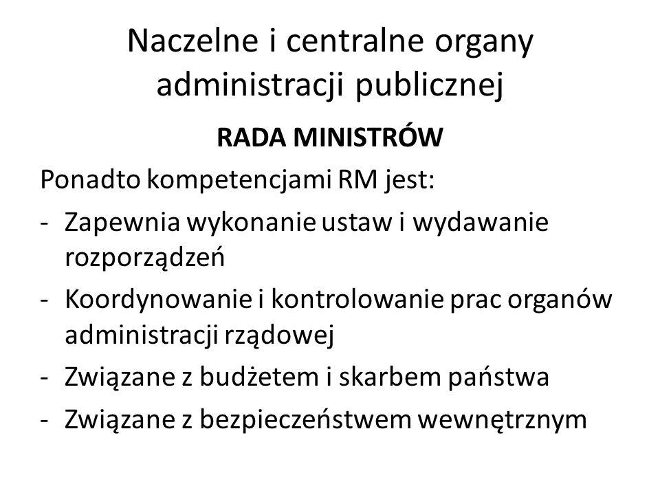 Naczelne i centralne organy administracji publicznej RADA MINISTRÓW Ponadto kompetencjami RM jest: -Zapewnia wykonanie ustaw i wydawanie rozporządzeń