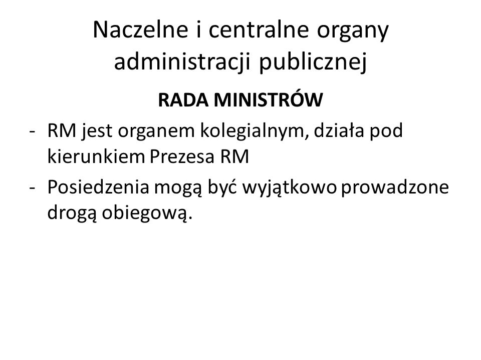 Naczelne i centralne organy administracji publicznej RADA MINISTRÓW -RM jest organem kolegialnym, działa pod kierunkiem Prezesa RM -Posiedzenia mogą b