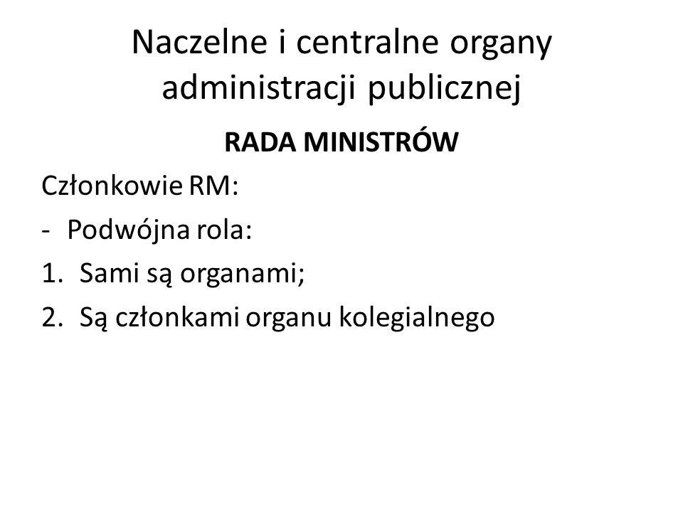 Naczelne i centralne organy administracji publicznej RADA MINISTRÓW Członkowie RM: -Podwójna rola: 1.Sami są organami; 2.Są członkami organu kolegialn