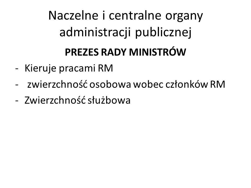 Naczelne i centralne organy administracji publicznej PREZES RADY MINISTRÓW -Kieruje pracami RM - zwierzchność osobowa wobec członków RM -Zwierzchność
