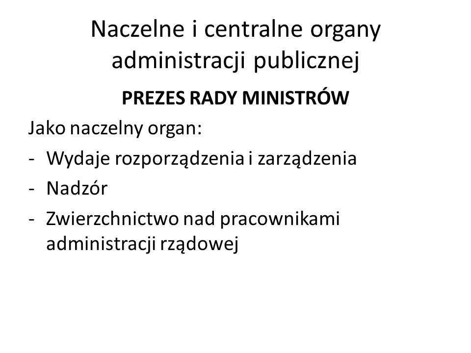 Naczelne i centralne organy administracji publicznej PREZES RADY MINISTRÓW Jako naczelny organ: -Wydaje rozporządzenia i zarządzenia -Nadzór -Zwierzch