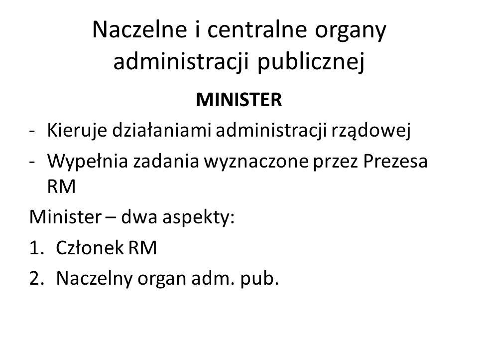 Naczelne i centralne organy administracji publicznej MINISTER -Kieruje działaniami administracji rządowej -Wypełnia zadania wyznaczone przez Prezesa R